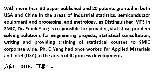 With more than 30 paper published and 20 patents granted in both USA and China in the areas of industrial statistics, semiconductor equipment and processing, and metrology, as Distinguished MTS in SMIC, Dr. Frank Yang is responsible for providing statistical problem solving solutions for engineering projects, statistical consultation, writing and providing training of statistical courses to SMIC corporate wide. Ph. D Yang had once worked for Applied Materials and Intel (USA) in the areas of IC process development.